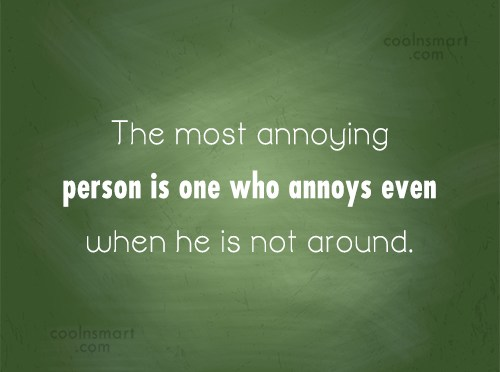 Annoying People Quote: The most annoying person is one who...