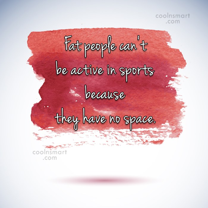 Obesity Quote: Fat people can't be active in sports...