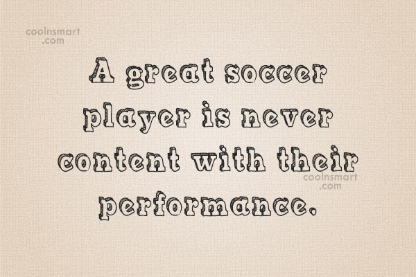 Soccer Quote: A great soccer player is never content...