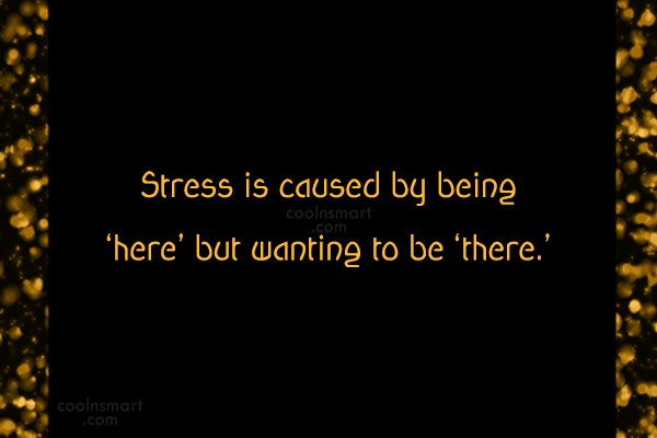 Stress Quote: Stress is caused by being 'here' but...