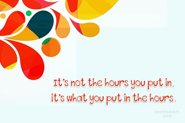 Quote: It's not the hours you put in,...
