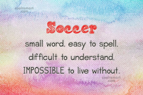 Soccer Quote: Soccer small word, easy to spell, difficult...