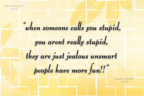 """Stupid Quote: """"when someone calls you stupid, you arent..."""