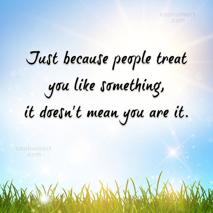 Quote: Just because people treat you like something,...