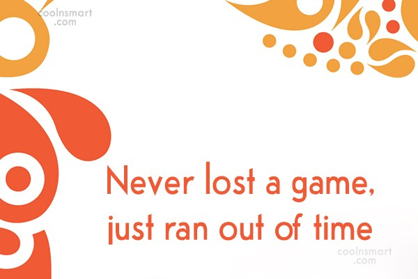 Quote: Never lost a game, just ran out...