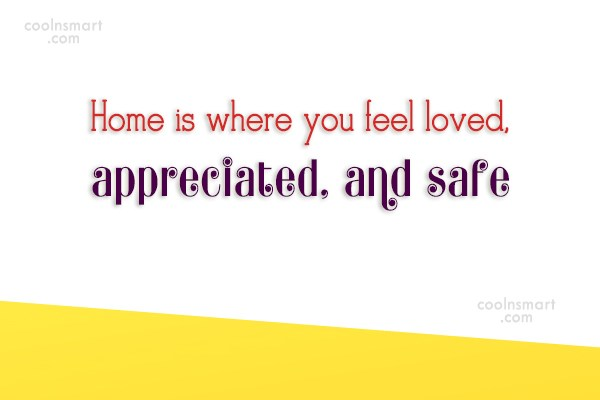 Home Quote: Home is where you feel loved, appreciated,...