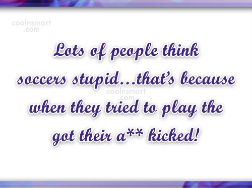 Soccer Quote: Lots of people think soccers stupid…that's because...