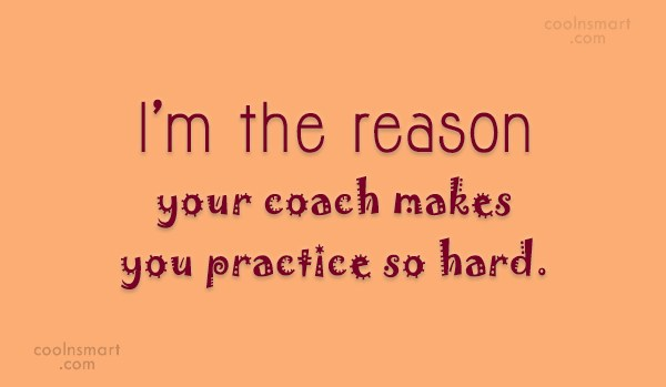 Quote: I'm the reason your coach makes you...