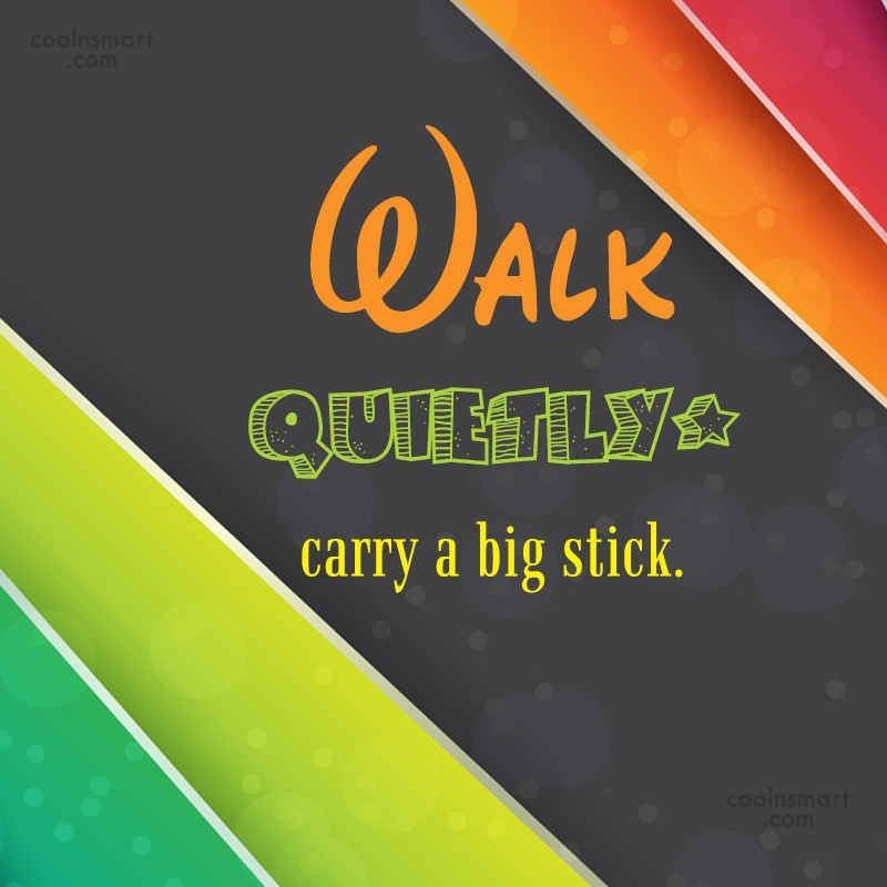 Quote: Walk quietly, carry a big stick.
