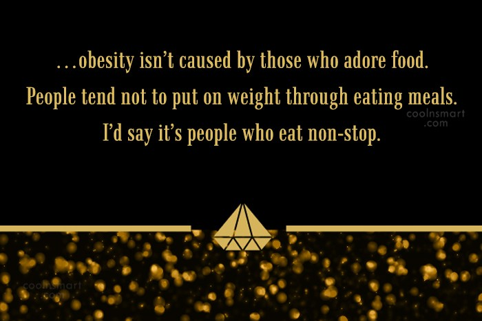 Obesity Quote: …obesity isn't caused by those who adore...