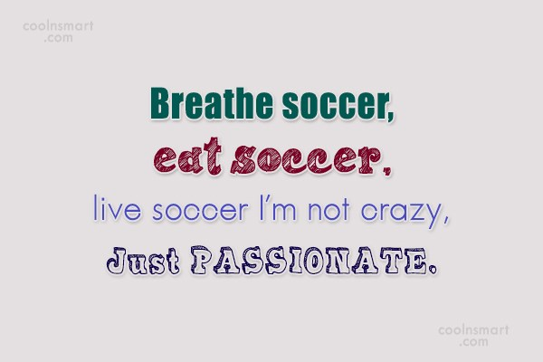 Quote: Breathe soccer, eat soccer, live soccer I'm... - CoolNsmart.com