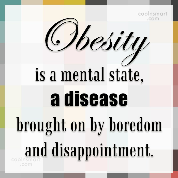 Obesity Quote: Obesity is a mental state, a disease...
