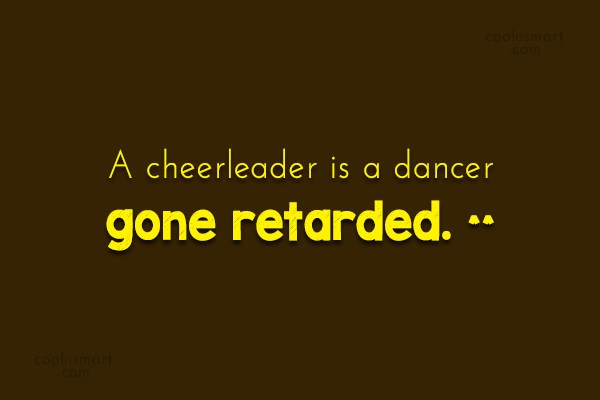 Stupid Quote: A cheerleader is a dancer gone retarded....