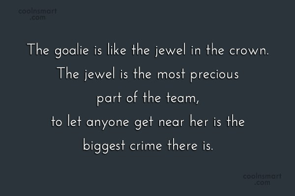 Soccer Quote: The goalie is like the jewel in...