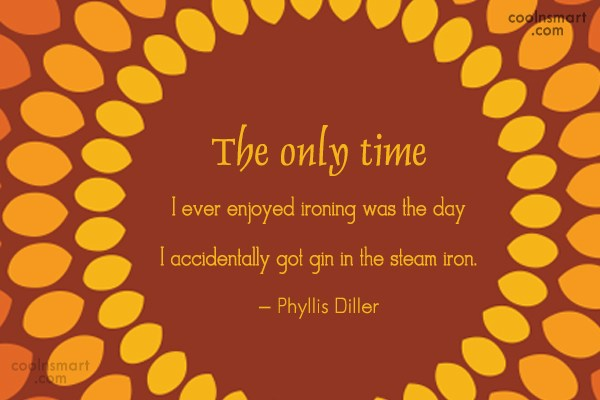 Quote: The only time I ever enjoyed ironing...