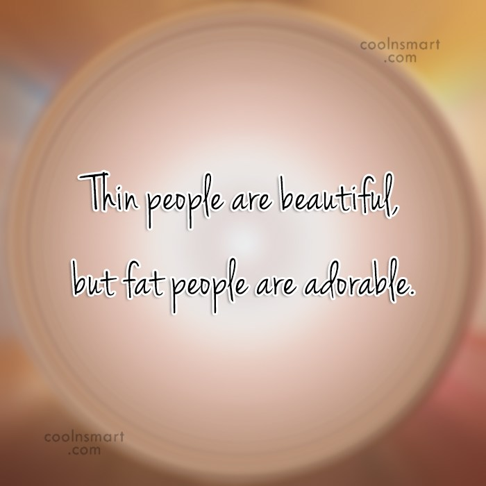 Obesity Quote: Thin people are beautiful, but fat people...