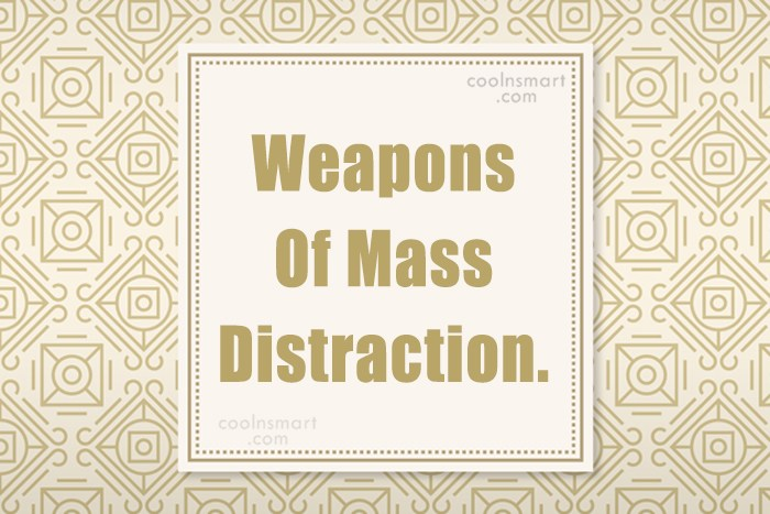Quote: Weapons Of Mass Distraction.