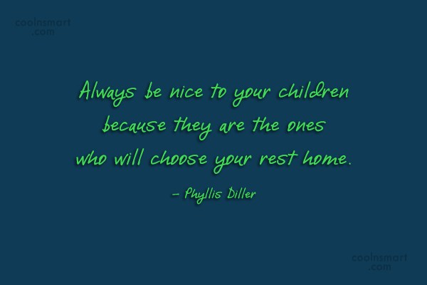 Quote: Always be nice to your children because...