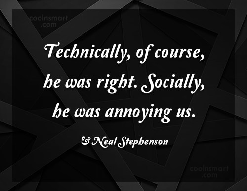 Annoying People Quote: Technically, of course, he was right. Socially,...