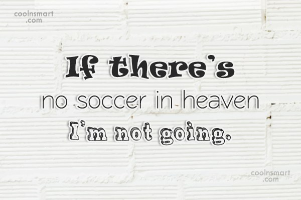 Soccer Quote: If there's no soccer in heaven I'm...