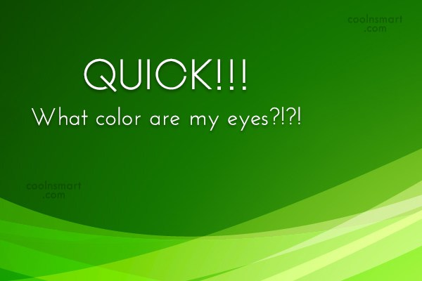 Quote: QUICK!!! What color are my eyes?!?!