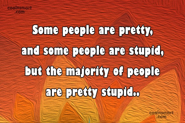Stupid Quote: Some people are pretty, and some people...