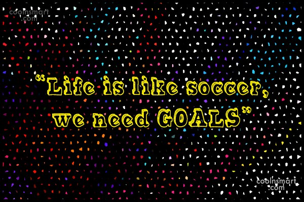 "Soccer Quote: ""Life is like soccer, we need GOALS"""