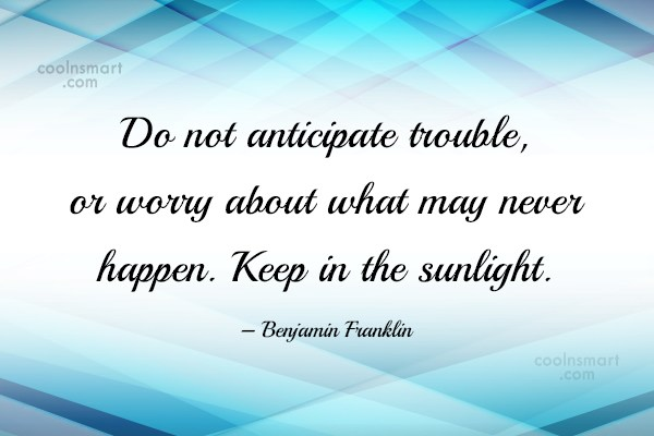 Positive Quote: Do not anticipate trouble, or worry about...