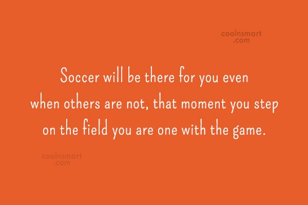Quote: Soccer will be there for you even...
