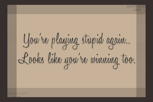 Stupid Quote: You're playing stupid again.. Looks like you're...