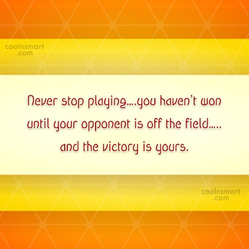 Quote: Never stop playing….you haven't won until your...