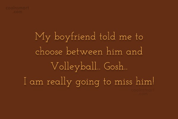 Volleyball Quote: My boyfriend told me I had to...