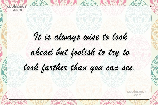 Quote: It is always wise to look ahead...