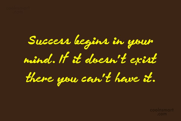 Quote: Success begins in your mind. If it...
