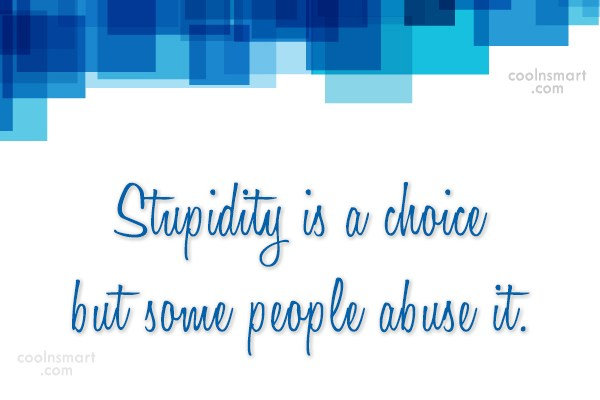 Quote: Stupidity is a choice but some people...