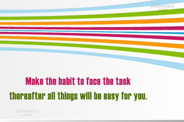 Quote: Make the habit to face the task...