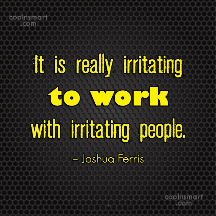 Annoying People Quote: It is really irritating to work with...