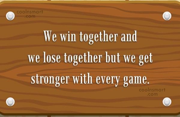 Quote: We win together and we lose together...