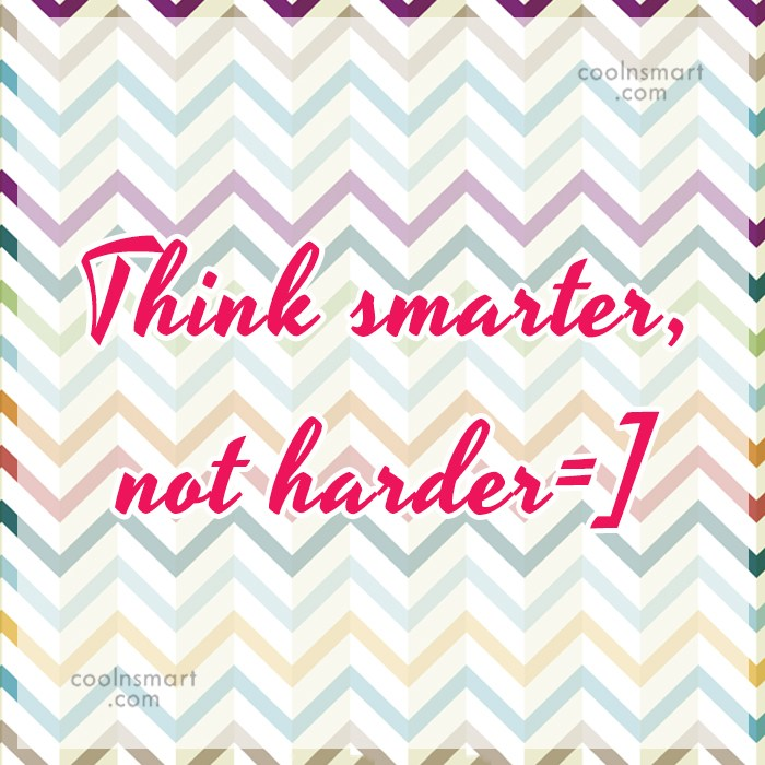 Stupid Quote: Think smarter, not harder=]