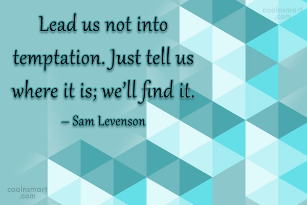 Quote: Lead us not into temptation. Just tell...