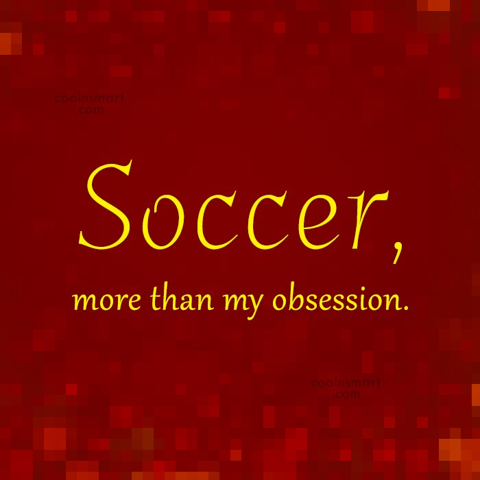 Quote: Soccer, more than my obsession.