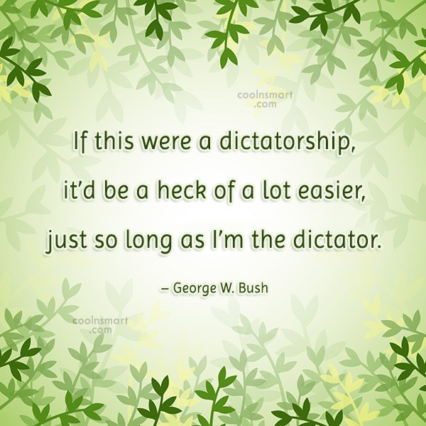 Quote: If this were a dictatorship, it'd be...
