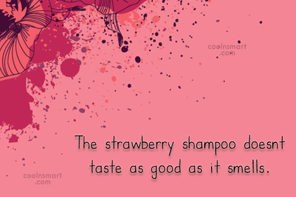 Stupid Quote: The strawberry shampoo doesnt taste as good...