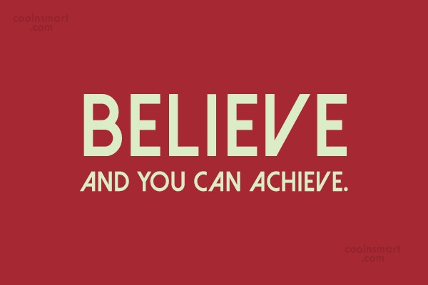 Quote: Believe and you can achieve.