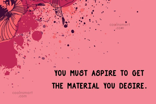 Quote: You must aspire to get the material...