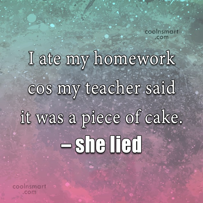 Stupid Quote: I ate my homework cos my teacher...