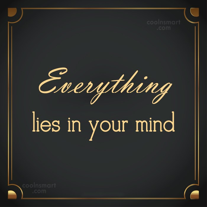 Quote: Everything lies in your mind