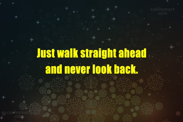 Quote: Just walk straight ahead and never look...