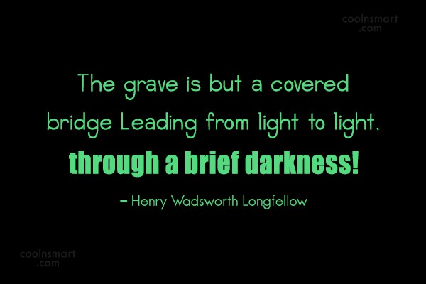 Quote: The grave is but a covered bridge...