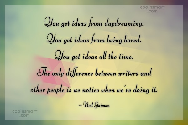 Quote: You get ideas from daydreaming. You get...